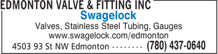 Edmonton Valve & Fitting Inc (780-437-0640) - Display Ad - Swagelock Valves, Stainless Steel Tubing, Gauges www.swagelock.com/edmonton  Swagelock Valves, Stainless Steel Tubing, Gauges www.swagelock.com/edmonton