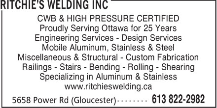 Ritchie's Welding Inc (613-822-2982) - Annonce illustrée======= - CWB & HIGH PRESSURE CERTIFIED CWB & HIGH PRESSURE CERTIFIED Proudly Serving Ottawa for 25 Years Engineering Services - Design Services Mobile Aluminum, Stainless & Steel Miscellaneous & Structural - Custom Fabrication Railings - Stairs - Bending - Rolling - Shearing Specializing in Aluminum & Stainless www.ritchieswelding.ca Proudly Serving Ottawa for 25 Years Engineering Services - Design Services Mobile Aluminum, Stainless & Steel Miscellaneous & Structural - Custom Fabrication Railings - Stairs - Bending - Rolling - Shearing Specializing in Aluminum & Stainless www.ritchieswelding.ca