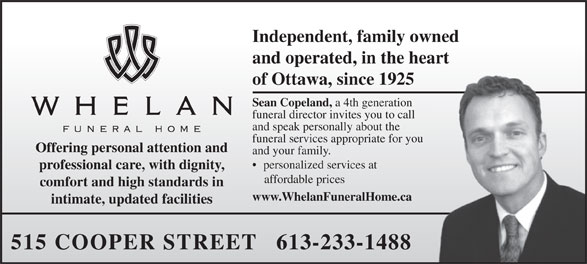 Whelan Funeral Home (613-233-1488) - Display Ad - Independent, family owned and operated, in the heart of Ottawa, since 1925 Sean Copeland, a 4th generation funeral director invites you to call and speak personally about the funeral services appropriate for you Offering personal attention and and your family. personalized services at professional care, with dignity, affordable prices comfort and high standards in www.WhelanFuneralHome.ca intimate, updated facilities 515 COOPER STREET   613-233-1488  Independent, family owned and operated, in the heart of Ottawa, since 1925 Sean Copeland, a 4th generation funeral director invites you to call and speak personally about the funeral services appropriate for you Offering personal attention and and your family. personalized services at professional care, with dignity, affordable prices comfort and high standards in www.WhelanFuneralHome.ca intimate, updated facilities 515 COOPER STREET   613-233-1488  Independent, family owned and operated, in the heart of Ottawa, since 1925 Sean Copeland, a 4th generation funeral director invites you to call and speak personally about the funeral services appropriate for you Offering personal attention and and your family. personalized services at professional care, with dignity, affordable prices comfort and high standards in www.WhelanFuneralHome.ca intimate, updated facilities 515 COOPER STREET   613-233-1488  Independent, family owned and operated, in the heart of Ottawa, since 1925 Sean Copeland, a 4th generation funeral director invites you to call and speak personally about the funeral services appropriate for you Offering personal attention and and your family. personalized services at professional care, with dignity, affordable prices comfort and high standards in www.WhelanFuneralHome.ca intimate, updated facilities 515 COOPER STREET   613-233-1488  Independent, family owned and operated, in the heart of Ottawa, since 1925 Sean Copeland, a 4th generation funeral director invites you to call and speak personally about the funeral services appropriate for you Offering personal attention and and your family. personalized services at professional care, with dignity, affordable prices comfort and high standards in www.WhelanFuneralHome.ca intimate, updated facilities 515 COOPER STREET   613-233-1488  Independent, family owned and operated, in the heart of Ottawa, since 1925 Sean Copeland, a 4th generation funeral director invites you to call and speak personally about the funeral services appropriate for you Offering personal attention and and your family. personalized services at professional care, with dignity, affordable prices comfort and high standards in www.WhelanFuneralHome.ca intimate, updated facilities 515 COOPER STREET   613-233-1488
