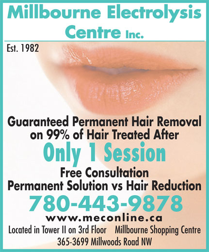 Millbourne Electrolysis Centre Inc (780-463-2271) - Display Ad - Millbourne Electrolysis Centre Inc. Est. 1982 Guaranteed Permanent Hair Removal on 99% of Hair Treated After Only 1 Session Free Consultation Permanent Solution vs Hair Reduction 780-443-9878 www.meconline.ca Located in Tower II on 3rd Floor    Millbourne Shopping Centre 365-3699 Millwoods Road NW