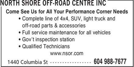 North Shore Off-Road Centre Inc (604-988-7677) - Display Ad - Come See Us for All Your Performance Corner Needs ¿ Complete line of 4x4, SUV, light truck and ¿ off-road parts & accessories ¿ Full service maintenance for all vehicles ¿ Gov't inspection station ¿ Qualified Technicians www.nsor.com Come See Us for All Your Performance Corner Needs ¿ Complete line of 4x4, SUV, light truck and ¿ off-road parts & accessories ¿ Full service maintenance for all vehicles ¿ Gov't inspection station ¿ Qualified Technicians www.nsor.com