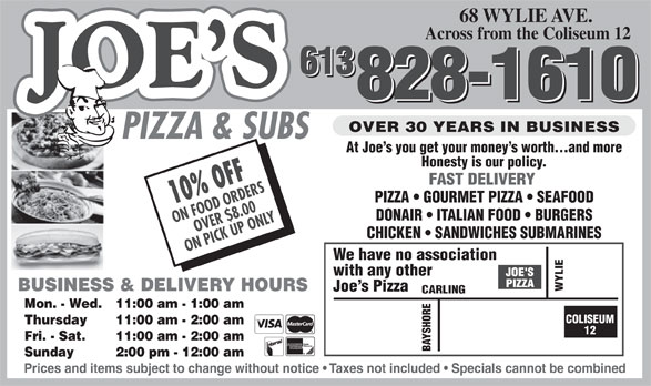 Joe's Pizza & Subs (613-828-1610) - Display Ad - 68 WYLIE AVE. Across from the Coliseum 12 613 613 828-1610 828-1610 OVER 30 YEARS IN BUSINESS PIZZA & SUBS At Joe s you get your money s worth...and more Honesty is our policy. FAST DELIVERY PIZZA   GOURMET PIZZA   SEAFOOD 10% OFF DONAIR   ITALIAN FOOD   BURGERS ON FOOD ORDERS OVER $8.00 CHICKEN   SANDWICHES SUBMARINES ON PICK UP ONLY We have no association with any other BUSINESS & DELIVERY HOURS WYLIE Joe s Pizza ING Mon. - Wed. 11:00 am - 1:00 am COLISEUM Thursday 11:00 am - 2:00 am 12 Fri. - Sat. 11:00 am - 2:00 am BAYSHORECARL Sunday 2:00 pm - 12:00 am Prices and items subject to change without notice   Taxes not included   Specials cannot be combined
