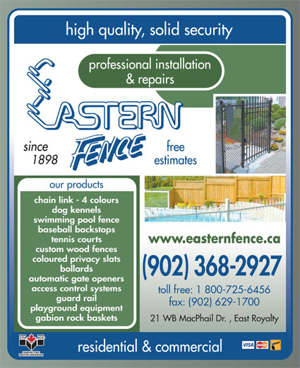 Eastern Fence Limited (902-368-2927) - Display Ad - high quality, solid security professional installation & repairs since free 1898 estimates our products chain link - 4 colours dog kennels swimming pool fence baseball backstops tennis courts www.easternfence.ca custom wood fences coloured privacy slats bollards (902) 368-2927 automatic gate openers access control systems toll free: 1 800-725-6456 guard rail fax: (902) 629-1700 playground equipment gabion rock baskets 21 WB MacPhail Dr. , East Royalty residential & commercial