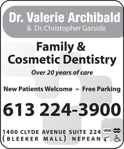 Archibald Dr Valerie J (613-224-3900) - Display Ad - Dr. Valerie Archibald &  Dr. Christopher Garside Family & Cosmetic Dentistry Over 20 years of care New Patients Welcome  ~  Free Parking 613 224-3900 1400 CLYDE AVENUE SUITE 224 (BLEEKER MALL) NEPEAN Dr. Valerie Archibald &  Dr. Christopher Garside Family & Cosmetic Dentistry Over 20 years of care New Patients Welcome  ~  Free Parking 613 224-3900 1400 CLYDE AVENUE SUITE 224 (BLEEKER MALL) NEPEAN