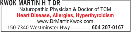 Dr Martin H T Kwok- Naturopathic Phsy (604-207-0167) - Display Ad - Naturopathic Physician & Doctor of TCM Heart Disease, Allergies, Hyperthyroidism www.DrMartinKwok.com  Naturopathic Physician & Doctor of TCM Heart Disease, Allergies, Hyperthyroidism www.DrMartinKwok.com