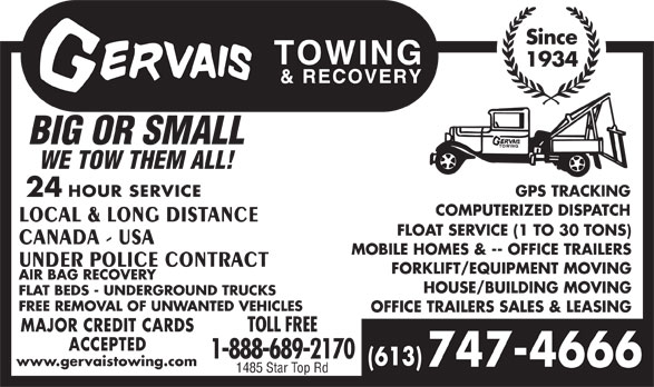 Gervais Towing & Recovery (613-747-4666) - Display Ad - (613) www.gervaistowing.com 747-4666 1485 Star Top Rd 1-888-689-2170 MAJOR CREDIT CARDS TOLL FREE ACCEPTED Since 1934 BIG OR SMALL WE TOW THEM ALL! GPS TRACKING 24 HOUR SERVICE COMPUTERIZED DISPATCH LOCAL & LONG DISTANCE FLOAT SERVICE (1 TO 30 TONS) CANADA - USA MOBILE HOMES & -- OFFICE TRAILERS UNDER POLICE CONTRACT FORKLIFT/EQUIPMENT MOVING AIR BAG RECOVERY HOUSE/BUILDING MOVING FLAT BEDS - UNDERGROUND TRUCKS FREE REMOVAL OF UNWANTED VEHICLES OFFICE TRAILERS SALES & LEASING