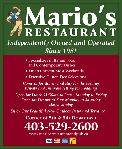 Mario's Restaurant (403-529-2600) - Display Ad - Mario s RESTAURAN Independently Owned and Operated Since 1981Since 1981 Specializes in Italian Food  Specializes in Italian Food and Contemporary Dishesand Contemporary Dishes Entertainment Most Weekends  Entertainment Most Weekends Extensive Gluten Free Selections  Extensive Gluten Free Selections Come in for dinner and stay for the eveningCome in for dinner and stay for the evening Private and Intimate setting for weddingsPrivate and Intimate setting for weddings Open for Lunch 11:30am to 2pm - Monday to FridayOpen for Lunch 11:30am to 2pm - Monday to Friday Open for Dinner at 5pm Monday to SaturdayOpen for Dinner at 5pm Monday to Saturday closed sundayclosed sunday Enjoy Our Beautiful New Outdoor Patio and Terrance Corner of 5th & 5th Downtownner of 5th & 5th Downtown 403-529-2600 www.mariosrestaurantandpub.ca