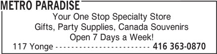 Metro Paradise (416-363-0870) - Display Ad - METRO PARADISE Your One Stop Specialty Store Gifts, Party Supplies, Canada Souvenirs Open 7 Days a Week! 117 Yonge ------------------------ 416 363-0870