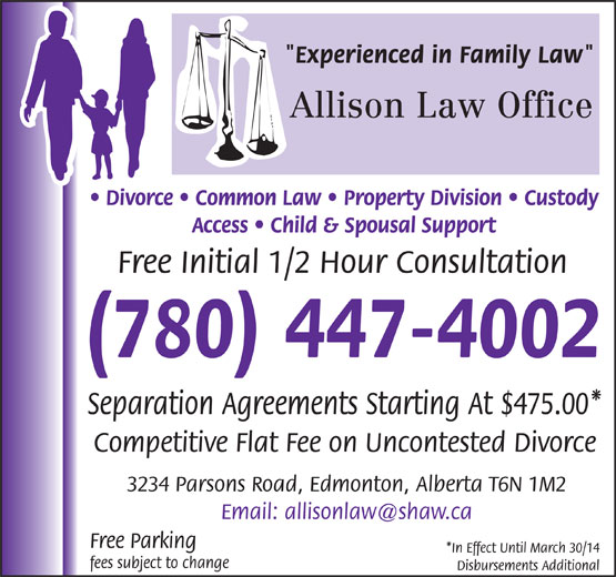 "Allison Law Office (780-447-4002) - Annonce illustrée======= - ""Experienced in Family Law"" Allison Law Office Divorce   Common Law   Property Division   Custody Access   Child & Spousal Support Free Initial 1/2 Hour Consultation (780) 447-4002 Separation Agreements Starting At $475.00* Competitive Flat Fee on Uncontested Divorce 3234 Parsons Road, Edmonton, Alberta T6N 1M2 Free Parking fees subject to change Disbursements Additional *In Effect Until March 30/14"