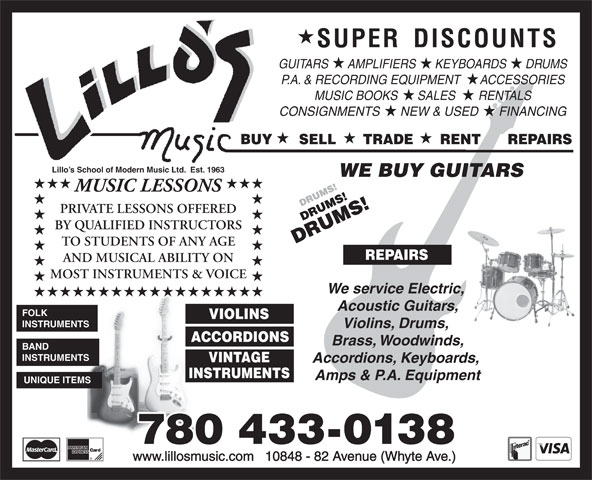 Lillo's Music (780-433-0138) - Annonce illustrée======= - MUSIC LESSONS PRIVATE LESSONS OFFERED BY QUALIFIED INSTRUCTORS TO STUDENTS OF ANY AGE REPAIRS AND MUSICAL ABILITY ON MOST INSTRUMENTS & VOICE We service Electric, Acoustic Guitars, FOLK VIOLINS INSTRUMENTS Violins, Drums, ACCORDIONS Brass, Woodwinds, BAND INSTRUMENTS VINTAGE Accordions, Keyboards, INSTRUMENTS Amps & P.A. Equipment UNIQUE ITEMS 780 433-0138 www.lillosmusic.com   10848 - 82 Avenue (Whyte Ave.) GUITARS      AMPLIFIERS      KEYBOARDS      DRUMS P.A. & RECORDING EQUIPMENT      ACCESSORIES MUSIC BOOKS      SALES       RENTALS CONSIGNMENTS      NEW & USED      FINANCING BUY      SELL      TRADE      RENT      REPAIRS Lillo s School of Modern Music Ltd.  Est. 1963 WE BUY GUITARS