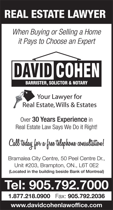 Cohen David (905-792-7000) - Display Ad - REAL ESTATE LAWYER When Buying or Selling a Home it Pays to Choose an Expert Over 30 Years Experience in Real Estate Law Says We Do it Right! Bramalea City Centre, 50 Peel Centre Dr., Unit #203, Brampton, ON., L6T 0E2 (Located in the building beside Bank of Montreal) Tel: 905.792.7000 1.877.218.0900 Fax: 905.792.2036 www.davidcohenlawoffice.com