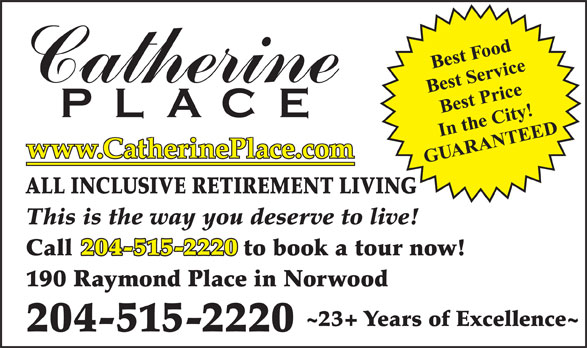 Catherine Place (204-231-0999) - Annonce illustrée======= - www.CatherinePlace.com ALL INCLUSIVE RETIREMENT LIVING This is the way you deserve to live! 204-515-2220 190 Raymond Place in Norwood ~23+ Years of Excellence~ 204-515-2220 Call                         to book a tour now!