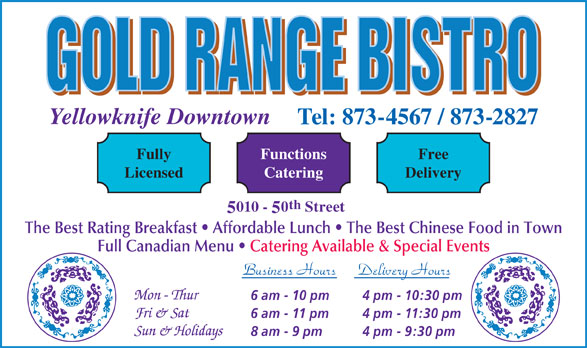 Gold Range Bistro (2008) (867-873-4567) - Annonce illustrée======= - Yellowknife Downtown Tel: 873-4567 / 873-2827 FunctionsFully Free CateringLicensed Delivery th 010 - 0 Street The Best Rating Breakfast   Affordable Lunch   The Best Chinese Food in Town Full Canadian Menu   Catering Available & Special Events Business Hours Delivery Hours 6 am - 10 pm 4 pm - 10:30 pm 6 am - 11 pm 4 pm - 11:30 pm 8 am - 9 pm 4 pm - 9:30 pm