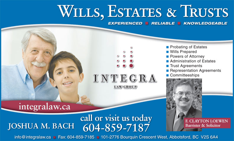 Integra Law Group (604-859-7187) - Display Ad - Wills, Estates & Trusts RELIABLE KNOWLEDGEABLEEXPERIENCED RELIABLE KNOWLEDGEABLE Probating of Estates Wills Prepared Powers of Attorney Administration of Estates Trust Agreements EXPERIENCED Representation Agreements Committeeships integralaw.ca call or visit us today F. CLAYTON LOEWEN Barrister & Solicitor JOSHUA M. BACH 604-859-7187 Fax: 604-859-7185 101-2776 Bourquin Crescent West, Abbotsford, BC  V2S 6A4