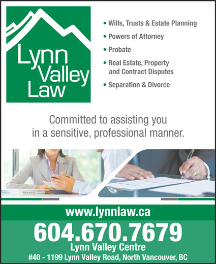Lynn Valley Law (604-985-8000) - Annonce illustrée======= - Wills, Trusts & Estate Planning Powers of Attorney Probate Real Estate, Property and Contract Disputes Separation & Divorce Committed to assisting you in a sensitive, professional manner. www.lynnlaw.ca 604.670.7679 Lynn Valley Centre #40 - 1199 Lynn Valley Road, North Vancouver, BC Wills, Trusts & Estate Planning Powers of Attorney Probate Real Estate, Property and Contract Disputes Separation & Divorce Committed to assisting you in a sensitive, professional manner. www.lynnlaw.ca 604.670.7679 Lynn Valley Centre #40 - 1199 Lynn Valley Road, North Vancouver, BC
