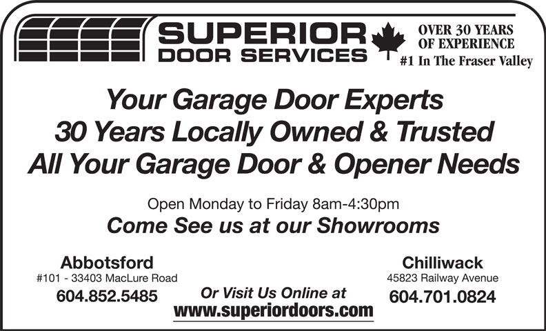 Superior Door Services (604-852-5925) - Display Ad - OVER 30 YEARS SUPERIOR OF EXPERIENCE OVER 30 YEARS SUPERIOR 30 Years Locally Owned & Trusted 30 Years Locally Owned & Trusted Your Garage Door Experts OF EXPERIENCE Your Garage Door Experts #1 In The Fraser Valley DOOR SERVICES DOOR SERVICES #1 In The Fraser Valley All Your Garage Door & Opener Needs Open Monday to Friday 8am-4:30pm Come See us at our Showrooms Chilliwack All Your Garage Door & Opener Needs Open Monday to Friday 8am-4:30pm Come See us at our Showrooms Chilliwack Abbotsford 45823 Railway Avenue #101 - 33403 MacLure Road Or Visit Us Online at 604.852.5485 604.701.0824 www.superiordoors.com Abbotsford 45823 Railway Avenue #101 - 33403 MacLure Road Or Visit Us Online at 604.852.5485 604.701.0824 www.superiordoors.com