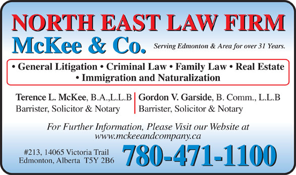 McKee & Company (780-471-1100) - Display Ad - NORTH EAST LAW FIRM Serving Edmonton & Area for over 31 Years. McKee & Co. General Litigation   Criminal Law   Family Law   Real Estate Immigration and Naturalization Gordon V. Garside , B. Comm., L.L.B Terence L. McKee , B.A.,L.L.B Barrister, Solicitor & NotaryBarrister, Solicitor & Notary For Further Information, Please Visit our Website at www.mckeeandcompany.ca #213, 14065 Victoria Trail Edmonton, Alberta  T5Y 2B6 780-471-1100