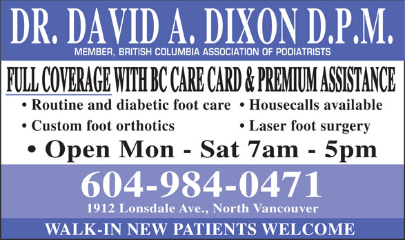 Foot Clinic (604-984-0471) - Annonce illustrée======= - DR. DAVID A. DIXON D.P.M. MEMBER, BRITISH COLUMBIA ASSOCIATION OF PODIATRISTS 604-984-0471 1912 Lonsdale Ave., North Vancouver WALK-IN NEW PATIENTS WELCOME FULL COVERAGE WITH BC CARE CARD & PREMIUM ASSISTANCE Routine and diabetic foot care Housecalls available Custom foot orthotics Laser foot surgery Open Mon - Sat 7am - 5pm