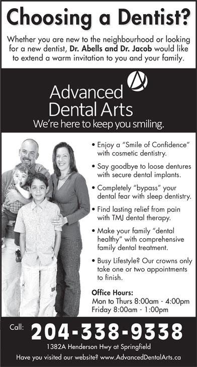 Dr Jerry Abells (204-338-9338) - Display Ad - with cosmetic dentistry. Say goodbye to loose dentures with secure dental implants. Completely  bypass  your dental fear with sleep dentistry. Find lasting relief from pain with TMJ dental therapy. Make your family  dental healthy  with comprehensive family dental treatment. Busy Lifestyle? Our crowns only take one or two appointments to finish. Mon to Thurs 8:00am - 4:00pm 204-338-9338 Enjoy a  Smile of Confidence