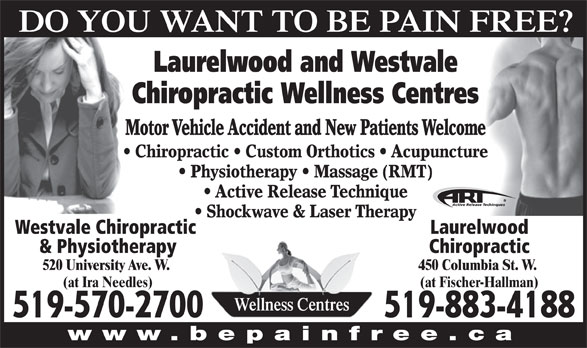 Laurelwood Chiropractic Wellness (519-883-4188) - Display Ad - LaurelwoodWestvale Chiropractic Chiropractic& Physiotherapy 450 Columbia St. W. 520 University Ave. W. (at Fischer-Hallman)(at Ira Needles) Wellness Centres 519-883-4188519-570-2700 www.bepainfree.ca DO YOU WANT TO BE PAIN FREE? Laurelwood and Westvale Chiropractic Wellness Centres Motor Vehicle Accident and New Patients Welcome Chiropractic   Custom Orthotics   Acupuncture Physiotherapy   Massage (RMT) Active Release Technique Shockwave & Laser Therapy