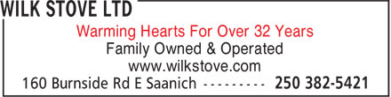 Wilk Stove Ltd (250-382-5421) - Display Ad - Warming Hearts For Over 32 Years Family Owned & Operated www.wilkstove.com Warming Hearts For Over 32 Years Family Owned & Operated www.wilkstove.com