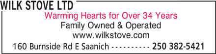 Wilk Stove Ltd (250-382-5421) - Display Ad - Warming Hearts for Over 34 Years Family Owned & Operated www.wilkstove.com 160 Burnside Rd E Saanich ---------- 250 382-5421 Warming Hearts for Over 34 Years Family Owned & Operated www.wilkstove.com 160 Burnside Rd E Saanich ---------- 250 382-5421 WILK STOVE LTD WILK STOVE LTD