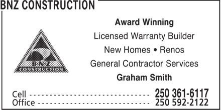BNZ Construction (250-361-6117) - Display Ad - Award Winning Licensed Warranty Builder New Homes • Renos General Contractor Services Graham Smith Award Winning Licensed Warranty Builder New Homes • Renos General Contractor Services Graham Smith