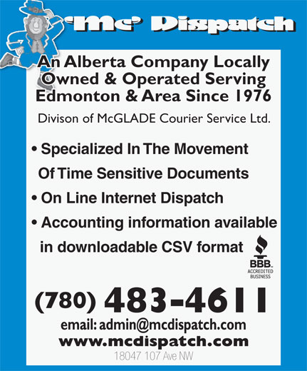 MC Dispatch (780-483-4611) - Annonce illustrée======= - An Alberta Company Locally Owned & Operated Serving Edmonton & Area Since 1976 Accounting information available Divison of McGLADE Courier Service Ltd. Specialized In The Movement Of Time Sensitive Documents On Line Internet Dispatch An Alberta Company Locally Owned & Operated Serving Edmonton & Area Since 1976 Divison of McGLADE Courier Service Ltd. Specialized In The Movement Of Time Sensitive Documents On Line Internet Dispatch Accounting information available in downloadable CSV format (780) 483-4611 18047 107 Ave NW (780) 483-4611 18047 107 Ave NW in downloadable CSV format