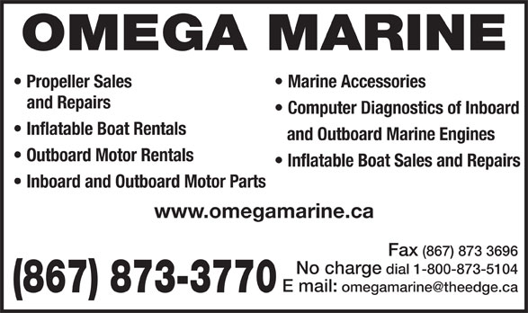 Omega Marine (867-873-3770) - Display Ad - Propeller Sales OMEGA MARINE Marine Accessories Computer Diagnostics of Inboard Inflatable Boat Rentals and Outboard Marine Engines Outboard Motor Rentals Inflatable Boat Sales and Repairs Inboard and Outboard Motor Parts www.omegamarine.ca Fax (867) 873 3696 No charge dial 1-800-873-5104 (867) 873-3770 and Repairs