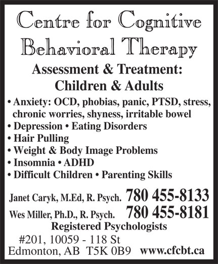 Centre For Cognitive Behavioral Therapy (780-455-8133) - Display Ad - Insomnia   ADHD Difficult Children   Parenting Skills Janet Caryk, M.Ed, R. Psych.  780 455-8133 Wes Miller, Ph.D., R. Psych.   780 455-8181 Registered Psychologists #201, 10059 - 118 St www.cfcbt.ca Edmonton, AB  T5K 0B9 Assessment & Treatment: Children & Adults Anxiety: OCD, phobias, panic, PTSD, stress, chronic worries, shyness, irritable bowel Depression   Eating Disorders Hair Pulling Weight & Body Image Problems