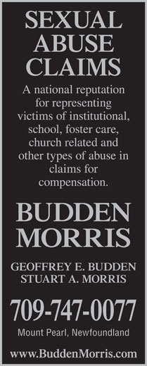 Morris Martin Moore (709-747-0077) - Annonce illustrée======= - claims for ABUSE CLAIMS A national reputation for representing victims of institutional, school, foster care, church related and other types of abuse in compensation. BUDDEN MORRIS GEOFFREY E. BUDDEN STUART A. MORRIS 709-747-0077 Mount Pearl, Newfoundland www.BuddenMorris.com SEXUAL
