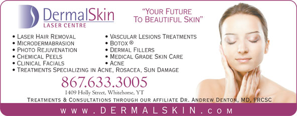 Dermal Skin & Laser Centre (867-633-3005) - Display Ad - Acne Treatments Specializing in Acne, Rosacea, Sun Damage 867.633.3005 1409 Holly Street, Whitehorse, YT Treatments & Consultations through our affiliate Dr. Andrew Denton, MD, FRCSC www .dermalskin. com Your Future DermalSkin To Beautiful Skin LASER CENTRE Laser Hair Removal Vascular Lesions Treatments Microdermabrasion Botox Photo Rejuvenation Dermal Fillers Chemical Peels Medical Grade Skin Care Clinical Facials