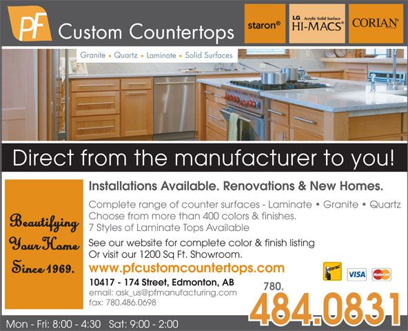 P F Manufacturing Ltd (780-484-0831) - Display Ad - Custom Countertops Granite Quartz Solid Surfaces Laminate Direct from the manufacturer to you! Custom Countertops Granite Quartz Solid Surfaces Laminate Direct from the manufacturer to you! Installations Available. Renovations & New Homes. Complete range of counter surfaces - Laminate   Granite   Quartz Choose from more than 400 colors & finishes. Beautifying 7 Styles of Laminate Tops Available See our website for complete color & finish listing Your Home Or visit our 1200 Sq Ft. Showroom. Installations Available. Renovations & New Homes. Complete range of counter surfaces - Laminate   Granite   Quartz Choose from more than 400 colors & finishes. Beautifying 7 Styles of Laminate Tops Available See our website for complete color & finish listing Your Home Or visit our 1200 Sq Ft. Showroom. www.pfcustomcountertops.com Since 1969. 10417 - 174 Street, Edmonton, AB 780. fax: 780.486.0698 484.0831 Mon - Fri: 8:00 - 4:30   Sat: 9:00 - 2:00 www.pfcustomcountertops.com Since 1969. 10417 - 174 Street, Edmonton, AB 780. fax: 780.486.0698 484.0831 Mon - Fri: 8:00 - 4:30   Sat: 9:00 - 2:00