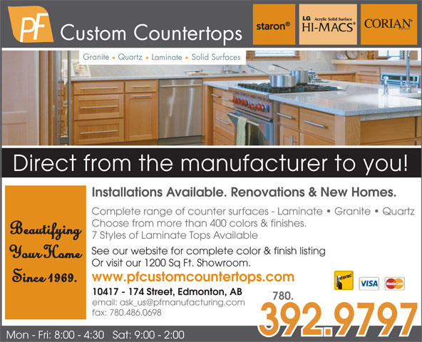 PF Custom Countertops (780-484-0831) - Display Ad - 10417 - 174 Street, Edmonton, AB 780. fax: 780.486.0698 392.9797 Mon - Fri: 8:00 - 4:30   Sat: 9:00 - 2:00 Granite Quartz Solid Surfaces Laminate Direct from the manufacturer to you! Installations Available. Renovations & New Homes. Complete range of counter surfaces - Laminate   Granite   Quartz Choose from more than 400 colors & finishes. Beautifying 7 Styles of Laminate Tops Available See our website for complete color & finish listing Your Home Or visit our 1200 Sq Ft. Showroom. www.pfcustomcountertops.com Since 1969. Custom Countertops