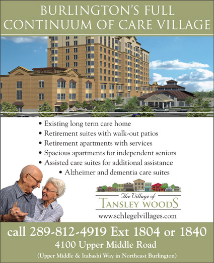 Tansley Woods Village Of (289-208-4710) - Display Ad - Burlington s FULL CONTINuuM OF CARE VILLAGE Existing long term care home Retirement suites with walk-out patios Retirement apartments with services Spacious apartments for independent seniors Assisted care suites for additional assistance Alzheimer and dementia care suites www.schlegelvillages.com call 289-812-4919 Ext 1804 or 1840 4100 Upper Middle Road (Upper Middle & Itabashi Way in Northeast Burlington)
