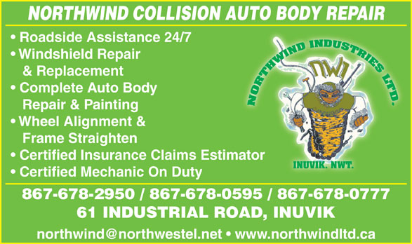 Northwind Collision (867-678-2950) - Display Ad - NORTHWIND COLLISION AUTO BODY REPAIR & Replacement Complete Auto Body Repair & Painting Wheel Alignment & Frame Straighten Certified Insurance Claims Estimatorator INUVIK. NWT. Certified Mechanic On Duty 867-678-2950 / 867-678-0595 / 867-678-0777 61 INDUSTRIAL ROAD, INUVIK Windshield Repair Roadside Assistance 24/7