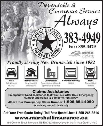 Marshall & Associates Insurance Ltd (506-383-4949) - Annonce illustrée======= - 383-4949 Fax: 855-3479 Proudly serving New Brunswick since 1982 Contract Bonding FleetAuto Homeowners Commercial Insurance Commercial AutoCar & Motorcycle House, condo and Business/commercial property InsuranceInsurance tenant insurance & general liability insurance Claims Assistance Emergency? Need assistance fast? Call our After Hour Emergency Number and speak to someone right away. After Hour Emergency Claim Number 1-506-854-4050 for existing insured clients only Get Your Free Quote Today! Toll Free Quote Line: 1-800-245-3814 www.marshallinsurance.ca 155 Cornhill Street, Moncton, NB E1C 6L3 (Lower level of the Omista Credit Union)