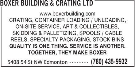 Boxer Building & Crating Ltd (780-435-9932) - Annonce illustrée======= - www.boxerbuilding.com CRATING, CONTAINER LOADING / UNLOADING, ON-SITE SERVICE, ART & COLLECTIBLES, SKIDDING & PALLETIZING, SPOOLS / CABLE REELS, SPECIALTY PACKAGING, STOCK BINS QUALITY IS ONE THING. SERVICE IS ANOTHER. TOGETHER, THEY MAKE BOXER