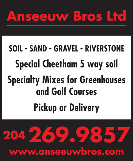 Anseeuw Bros Ltd (204-269-9857) - Annonce illustrée======= - Anseeuw Bros Ltd SOIL - SAND - GRAVEL - RIVERSTONE Special Cheetham 5 way soil Specialty Mixes for Greenhouses and Golf Courses Pickup or Delivery 204 269.9857 www.anseeuwbros.com