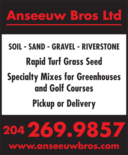 Anseeuw Bros Ltd (204-269-9857) - Display Ad - Anseeuw Bros Ltd SOIL - SAND - GRAVEL - RIVERSTONE Anseeuw Bros Ltd SOIL - SAND - GRAVEL - RIVERSTONE Rapid Turf Grass Seed Specialty Mixes for Greenhouses and Golf Courses Pickup or Delivery 204 269.9857 www.anseeuwbros.com Rapid Turf Grass Seed Specialty Mixes for Greenhouses and Golf Courses Pickup or Delivery 204 269.9857 www.anseeuwbros.com