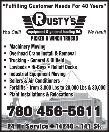 Rusty's Equipment & General Hauling Ltd (780-456-5611) - Display Ad - Forklifts - from 3,000 Lbs to 20,000 Lbs & 30,000 Plant Installations & Relocations 780 456-5611 24 Hr Service   14240 - 141 St. Fulfilling Customer Needs For 40 Years Machinery Moving Overhead Crane Install & Removal Trucking - General & Oilfield Lowbeds   Hi-Boys   Rolloff Decks Industrial Equipment Moving Boilers & Air Conditioners Fulfilling Customer Needs For 40 Years Machinery Moving Overhead Crane Install & Removal Trucking - General & Oilfield Lowbeds   Hi-Boys   Rolloff Decks Industrial Equipment Moving Boilers & Air Conditioners Forklifts - from 3,000 Lbs to 20,000 Lbs & 30,000 Plant Installations & Relocations 780 456-5611 24 Hr Service   14240 - 141 St.