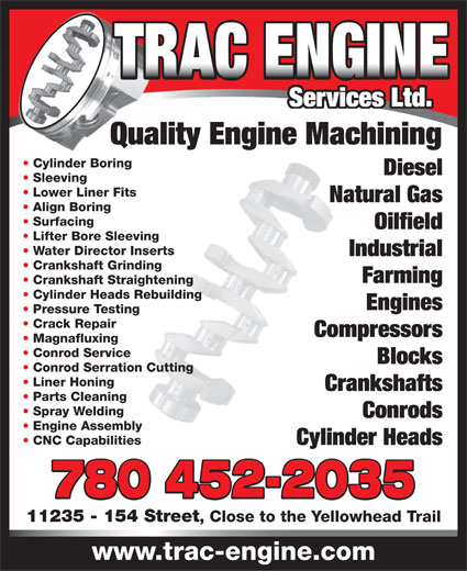 Trac Engine Services Ltd (780-452-2035) - Display Ad - Compressors Magnafluxing Conrod Service Blocks Conrod Serration Cutting Liner Honing Crankshafts Parts Cleaning Spray Welding Conrods Engine Assembly CNC Capabilities Cylinder Heads 780 452-2035 11235 - 154 Street , Close to the Yellowhead Trail www.trac-engine.com Services Ltd. Quality Engine Machining Cylinder Boring Diesel Sleeving Lower Liner Fits Natural Gas Align Boring Surfacing Oilfield Lifter Bore Sleeving Water Director Inserts Industrial Crankshaft Grinding Farming Crankshaft Straightening Cylinder Heads Rebuilding Engines Pressure Testing Crack Repair