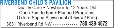 Riverbend Child's Pavilion (780-438-4572) - Display Ad - Quality Care   Newborn to 12 Years Old Open 7am to 6pm  Planned Programs Oxford Sapna Playschool (3-5yrs/2.5hrs)  Quality Care   Newborn to 12 Years Old Open 7am to 6pm  Planned Programs Oxford Sapna Playschool (3-5yrs/2.5hrs)