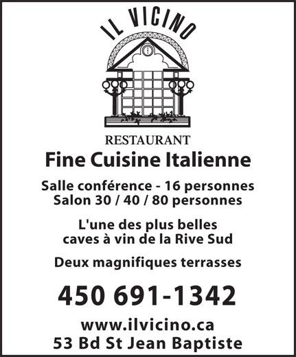 Restaurant Il Vicino (450-691-1342) - Annonce illustrée======= - Salon 30 / 40 / 80 personnes L'une des plus belles caves à vin de la Rive Sud Deux magnifiques terrasses www.ilvicino.ca 53 Bd St Jean Baptiste Salle conférence - 16 personnes Fine Cuisine Italienne