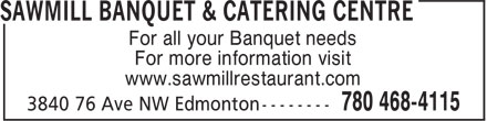 Sawmill Banquet & Catering Centre (780-468-4115) - Display Ad - For all your Banquet needs For more information visit www.sawmillrestaurant.com For all your Banquet needs For more information visit www.sawmillrestaurant.com