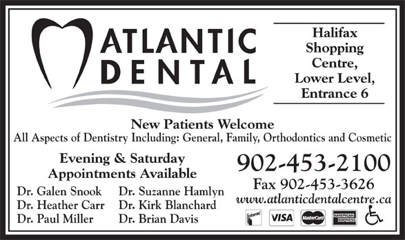 Atlantic Dental Centre (902-453-2100) - Annonce illustrée======= - 902-453-2100 Appointments Available Fax 902-453-3626 Dr. Galen Snook Dr. Suzanne Hamlyn www.atlanticdentalcentre.ca Dr. Heather Carr Dr. Kirk Blanchard Dr. Paul Miller Dr. Brian Davis Evening & Saturday Halifax Shopping Centre, Lower Level, Entrance 6 New Patients Welcome All Aspects of Dentistry Including: General, Family, Orthodontics and Cosmetic Halifax Shopping Centre, Lower Level, Entrance 6 New Patients Welcome All Aspects of Dentistry Including: General, Family, Orthodontics and Cosmetic Evening & Saturday 902-453-2100 Appointments Available Fax 902-453-3626 Dr. Galen Snook Dr. Suzanne Hamlyn www.atlanticdentalcentre.ca Dr. Heather Carr Dr. Kirk Blanchard Dr. Paul Miller Dr. Brian Davis