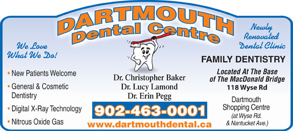 Dartmouth Dental Centre (902-463-0001) - Annonce illustrée======= - Newly Renovated Dental Clinic We Love What We Do! FAMILY DENTISTRY Located At The Base New Patients Welcome Dr. Christopher Baker of The MacDonald Bridge General & Cosmetic Dr. Lucy Lamond 118 Wyse Rd Dentistry Dr. Erin Pegg Dartmouth Shopping Centre Digital X-Ray Technology 902-463-0001 (at Wyse Rd. Nitrous Oxide Gas & Nantucket Ave.) www.dartmouthdental.ca Newly Renovated Dental Clinic We Love What We Do! FAMILY DENTISTRY Located At The Base New Patients Welcome Dr. Christopher Baker of The MacDonald Bridge General & Cosmetic Dr. Lucy Lamond 118 Wyse Rd Dentistry Dr. Erin Pegg Dartmouth Shopping Centre Digital X-Ray Technology 902-463-0001 (at Wyse Rd. Nitrous Oxide Gas & Nantucket Ave.) www.dartmouthdental.ca