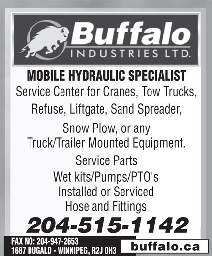Buffalo Industries Ltd (204-942-1951) - Annonce illustrée======= - MOBILE HYDRAULIC SPECIALIST Service Center for Cranes, Tow Trucks, Refuse, Liftgate, Sand Spreader, Snow Plow, or any Truck/Trailer Mounted Equipment. Service Parts Wet kits/Pumps/PTO's Installed or Serviced Hose and Fittings 204-515-1142 FAX NO: 204-947-2653 buffalo.ca 1687 DUGALD - WINNIPEG, R2J 0H3