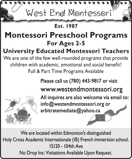 The West End Montessori School (780-487-6419) - Annonce illustrée======= - Est. 1987 Montessori Preschool Programs For Ages 2-5 University Educated Montessori Teachers We are one of the few well-rounded programs that provide children with academic, emotional and social benefit! Full & Part Time Programs Available Please call us (780) 443-9817 or visit www.westendmontessori.org All inquires are also welcome via email to: We are located within Edmonton's distinguished Holy Cross Academic Internationale (IB) French immersion school. 15120 - 104th Ave No Drop Ins; Visitations Available Upon Request.