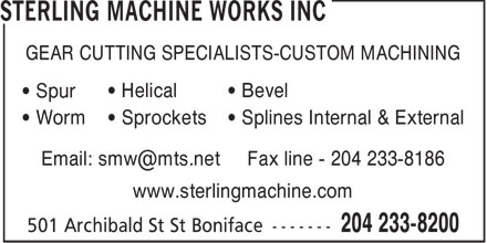 Sterling Machine Works Inc (204-233-8200) - Annonce illustrée======= - GEAR CUTTING SPECIALISTS-CUSTOM MACHINING • Helical • Bevel • Spur • Sprockets • Splines Internal & External • Worm Email: smw@mts.net Fax line - 204 233-8186 www.sterlingmachine.com